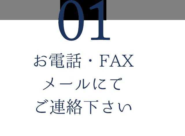 01.お電話・FAX・メールにてご連絡下さい